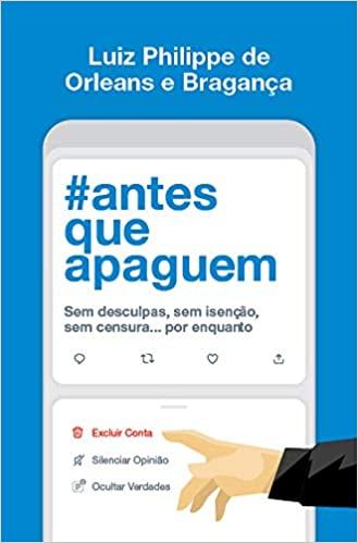 Leia online 'Antes que apaguem: Sem desculpas, sem isenção, sem censura... por enquanto' por Luiz Philippe de Orleans e Bragança